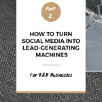 How To Turn Social Media Into Lead-Generating Machines, Part 2: B2B Businesses