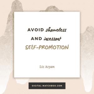 Avoid shameless and incessant self-promotion. - @Liz_Azyan