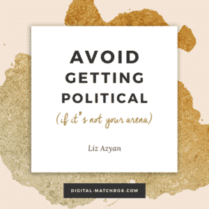 Avoid getting political (if it's not your arena). - @Liz_Azyan